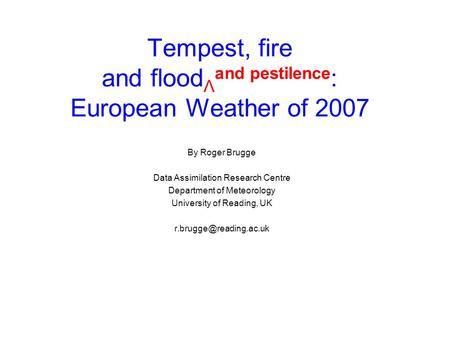 Tempest, fire and flood Λ and pestilence : European Weather of 2007 By Roger Brugge Data Assimilation Research Centre Department of Meteorology University.