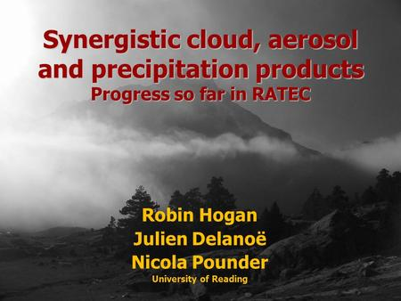 Robin Hogan Julien Delanoë Nicola Pounder University of Reading Synergistic cloud, aerosol and precipitation products Progress so far in RATEC.