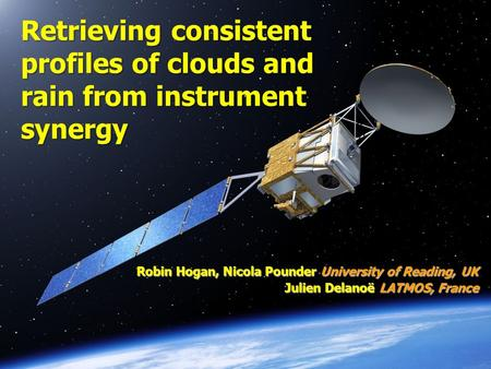 Robin Hogan, Nicola Pounder University of Reading, UK Julien Delanoë LATMOS, France Retrieving consistent profiles of clouds and rain from instrument synergy.