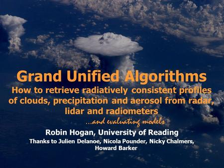 Grand Unified Algorithms How to retrieve radiatively consistent profiles of clouds, precipitation and aerosol from radar, lidar and radiometers Robin Hogan,