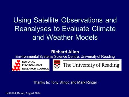 IRS2004, Busan, August 2004 Using Satellite Observations and Reanalyses to Evaluate Climate and Weather Models Richard Allan Environmental Systems Science.