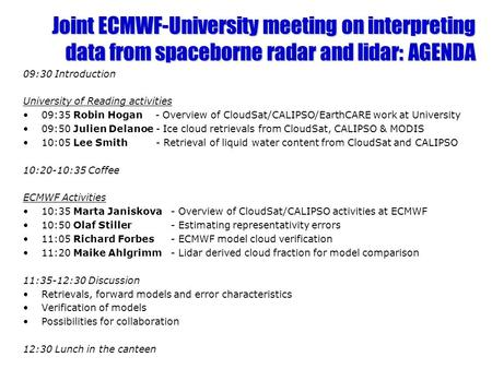 Joint ECMWF-University meeting on interpreting data from spaceborne radar and lidar: AGENDA 09:30 Introduction University of Reading activities 09:35 Robin.