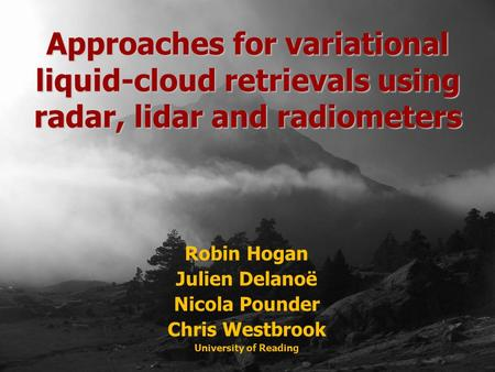 Robin Hogan Julien Delanoë Nicola Pounder Chris Westbrook University of Reading Approaches for variational liquid-cloud retrievals using radar, lidar and.