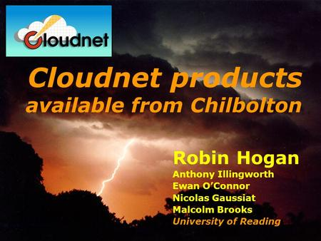 Robin Hogan Anthony Illingworth Ewan OConnor Nicolas Gaussiat Malcolm Brooks University of Reading Cloudnet products available from Chilbolton.