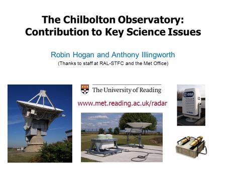 The Chilbolton Observatory: Contribution to Key Science Issues Robin Hogan and Anthony Illingworth (Thanks to staff at RAL-STFC and the Met Office) www.met.reading.ac.uk/radar.