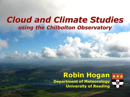 Robin Hogan Department of Meteorology University of Reading Cloud and Climate Studies using the Chilbolton Observatory.