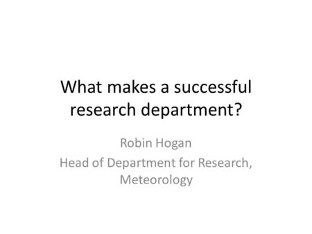 What makes a successful research department? Robin Hogan Head of Department for Research, Meteorology.