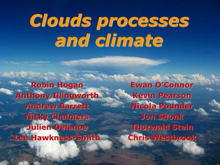 Robin Hogan Anthony Illingworth Andrew Barrett Nicky Chalmers Julien Delanoe Lee Hawkness-Smith Clouds processes and climate Ewan OConnor Kevin Pearson.
