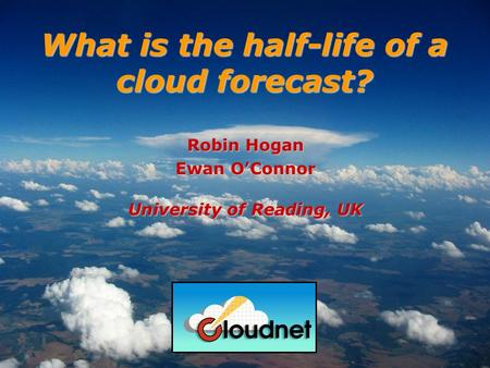 Robin Hogan Ewan OConnor University of Reading, UK What is the half-life of a cloud forecast?