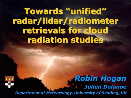 Robin Hogan Julien Delanoe Department of Meteorology, University of Reading, UK Towards unified radar/lidar/radiometer retrievals for cloud radiation studies.