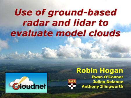 Robin Hogan Ewan OConnor Julien Delanoe Anthony Illingworth Use of ground-based radar and lidar to evaluate model clouds.