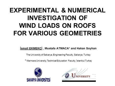 EXPERIMENTAL & NUMERICAL INVESTIGATION OF WIND LOADS ON ROOFS FOR VARIOUS GEOMETRIES İsmail EKMEKÇİ, Mustafa ATMACA* and Hakan Soyhan The University of.