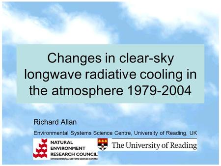 Changes in clear-sky longwave radiative cooling in the atmosphere 1979-2004 Richard Allan Environmental Systems Science Centre, University of Reading,