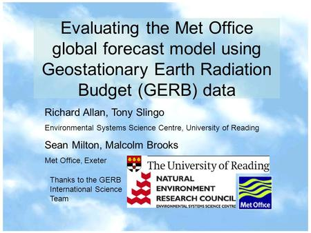 Evaluating the Met Office global forecast model using Geostationary Earth Radiation Budget (GERB) data Richard Allan, Tony Slingo Environmental Systems.