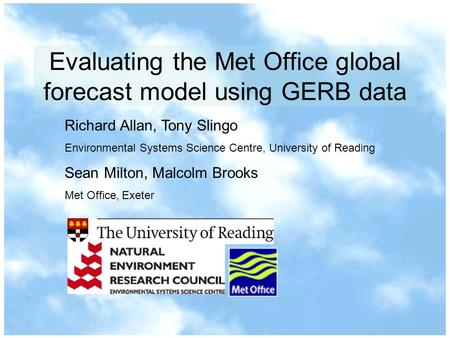 Evaluating the Met Office global forecast model using GERB data Richard Allan, Tony Slingo Environmental Systems Science Centre, University of Reading.