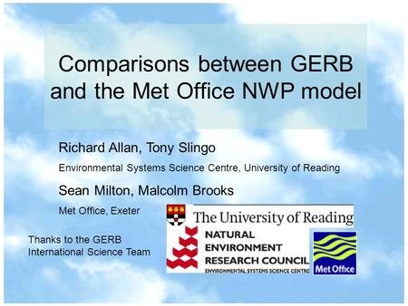 Comparisons between GERB and the Met Office NWP model Richard Allan, Tony Slingo Environmental Systems Science Centre, University of Reading Sean Milton,