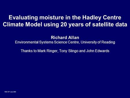 RMS 18 th June 2003 Evaluating moisture in the Hadley Centre Climate Model using 20 years of satellite data Richard Allan Environmental Systems Science.