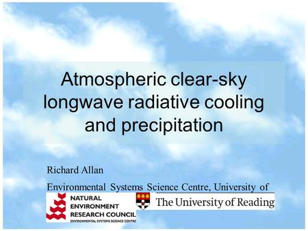 Atmospheric clear-sky longwave radiative cooling and precipitation Richard Allan Environmental Systems Science Centre, University of Reading, UK.
