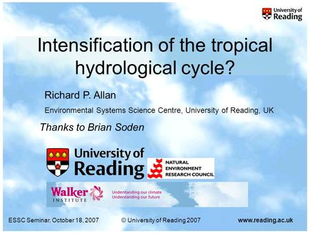 ESSC Seminar, October 18, 2007© University of Reading 2007www.reading.ac.uk Intensification of the tropical hydrological cycle? Richard P. Allan Environmental.