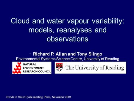 Trends in Water Cycle meeting, Paris, November 2004 Cloud and water vapour variability: models, reanalyses and observations Richard P. Allan and Tony Slingo.