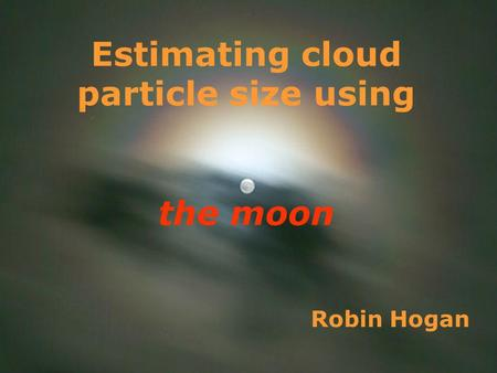 1 Robin Hogan Estimating cloud particle size using the moon.