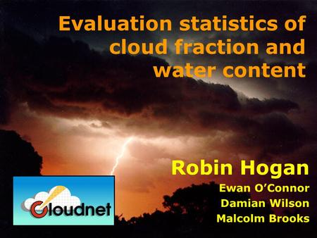 Robin Hogan Ewan OConnor Damian Wilson Malcolm Brooks Evaluation statistics of cloud fraction and water content.