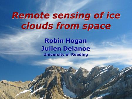 Robin Hogan Julien Delanoe University of Reading Remote sensing of ice clouds from space.