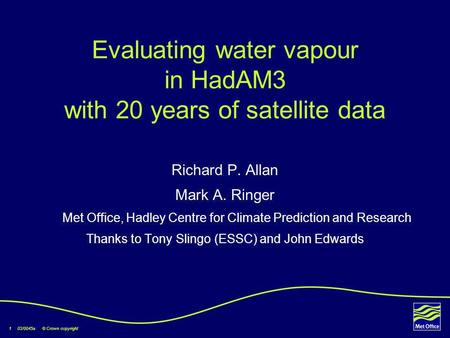 1 03/0045a © Crown copyright Evaluating water vapour in HadAM3 with 20 years of satellite data Richard P. Allan Mark A. Ringer Met Office, Hadley Centre.