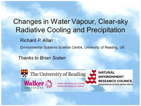 Changes in Water Vapour, Clear-sky Radiative Cooling and Precipitation Richard P. Allan Environmental Systems Science Centre, University of Reading, UK.