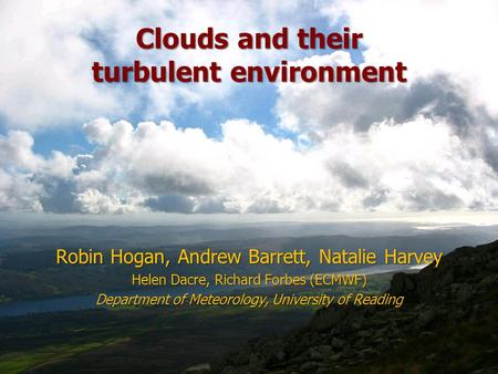 Clouds and their turbulent environment Robin Hogan, Andrew Barrett, Natalie Harvey Helen Dacre, Richard Forbes (ECMWF) Department of Meteorology, University.