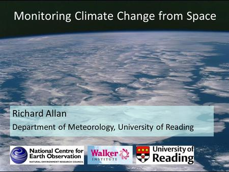 Monitoring Climate Change from Space Richard Allan Department of Meteorology, University of Reading.
