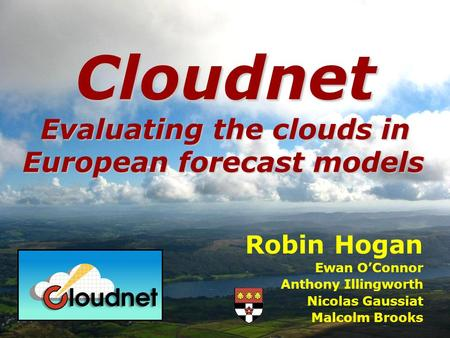 Robin Hogan Ewan OConnor Anthony Illingworth Nicolas Gaussiat Malcolm Brooks Cloudnet Evaluating the clouds in European forecast models.