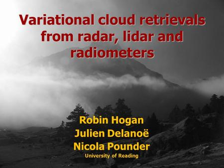 Robin Hogan Julien Delanoë Nicola Pounder University of Reading Variational cloud retrievals from radar, lidar and radiometers.
