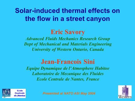 Presented at NATO ASI May 2004 Solar-induced thermal effects on the flow in a street canyon Eric Savory Advanced Fluids Mechanics Research Group Dept of.