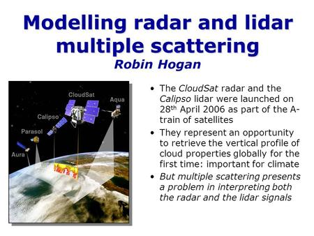 Modelling radar and lidar multiple scattering Modelling radar and lidar multiple scattering Robin Hogan The CloudSat radar and the Calipso lidar were launched.