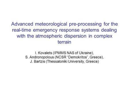 Advanced meteorological pre-processing for the real-time emergency response systems dealing with the atmospheric dispersion in complex terrain I. Kovalets.