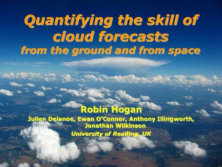 Robin Hogan Julien Delanoe, Ewan OConnor, Anthony Illingworth, Jonathan Wilkinson University of Reading, UK Quantifying the skill of cloud forecasts from.