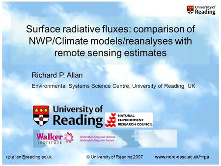University of Reading 2007www.nerc-essc.ac.uk/~rpa Surface radiative fluxes: comparison of NWP/Climate models/reanalyses with.