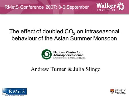 The effect of doubled CO 2 on intraseasonal behaviour of the Asian Summer Monsoon Andrew Turner & Julia Slingo RMetS Conference 2007: 3-6 September.