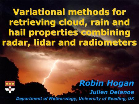 Robin Hogan Julien Delanoe Department of Meteorology, University of Reading, UK Variational methods for retrieving cloud, rain and hail properties combining.