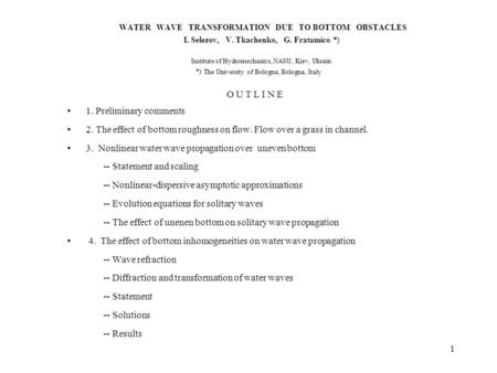 1 WATER WAVE TRANSFORMATION DUE TO BOTTOM OBSTACLES I. Selezov, V. Tkachenko, G. Fratamico Institute of Hydromechanics, NASU, Kiev, Ukrain The University.