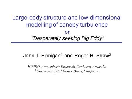 Large-eddy structure and low-dimensional modelling of canopy turbulence or, Desperately seeking Big Eddy John J. Finnigan 1 and Roger H. Shaw 2 1 CSIRO,