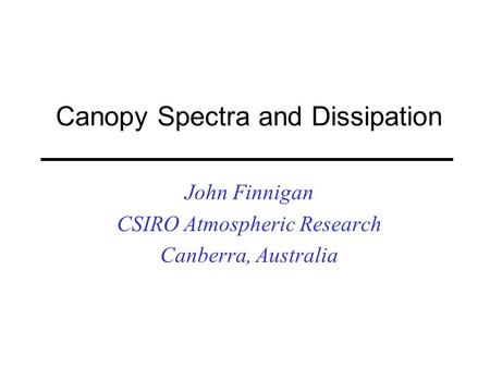 Canopy Spectra and Dissipation John Finnigan CSIRO Atmospheric Research Canberra, Australia.
