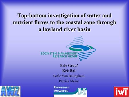 Top-bottom investigation of water and nutrient fluxes to the coastal zone through a lowland river basin Eric Struyf Kris Bal Sofie Van Belleghem Patrick.
