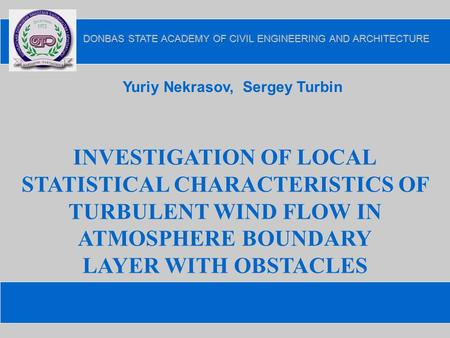 INVESTIGATION OF LOCAL STATISTICAL CHARACTERISTICS OF TURBULENT WIND FLOW IN ATMOSPHERE BOUNDARY LAYER WITH OBSTACLES Yuriy Nekrasov, Sergey Turbin.