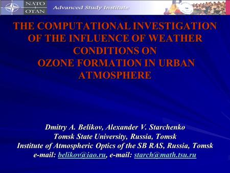 THE COMPUTATIONAL INVESTIGATION OF THE INFLUENCE OF WEATHER CONDITIONS ON OZONE FORMATION IN URBAN ATMOSPHERE Dmitry A. Belikov, Alexander V. Starchenko.