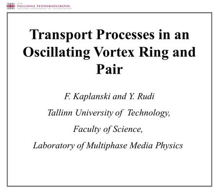 F. Kaplanski and Y. Rudi Tallinn University of Technology, Faculty of Science, Laboratory of Multiphase Media Physics Transport Processes in an Oscillating.