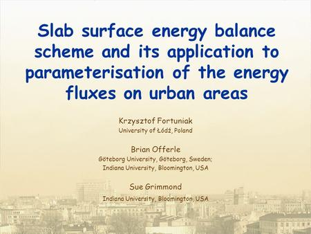 Slab surface energy balance scheme and its application to parameterisation of the energy fluxes on urban areas Krzysztof Fortuniak University of Łódź,