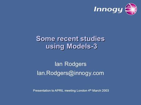 Some recent studies using Models-3 Ian Rodgers Presentation to APRIL meeting London 4 th March 2003.
