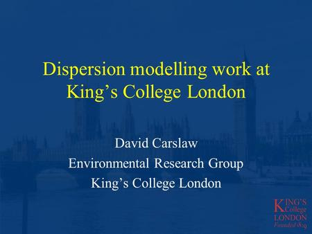 Dispersion modelling work at Kings College London David Carslaw Environmental Research Group Kings College London.